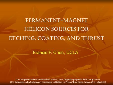 Permanent-magnet helicon sources for etching, coating, and thrust Francis F. Chen, UCLA Low Temperature Plasma Teleseminar, June 14, 2013; originally prepared.