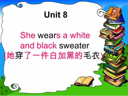 Unit 8 She wears a white and black sweater ( 她穿了一件白加黑的毛衣 )