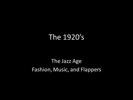 The 1920's The Jazz Age Fashion, Music, and Flappers.
