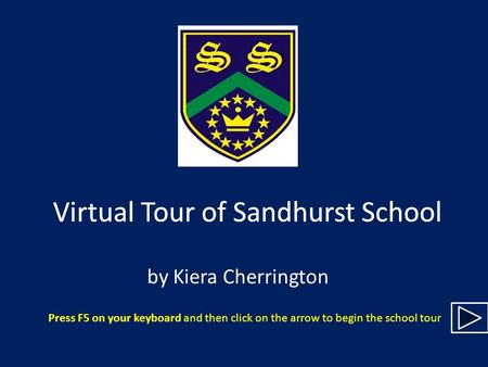 Virtual Tour of Sandhurst School by Kiera Cherrington Press F5 on your keyboard and then click on the arrow to begin the school tour Virtual Tour of Sandhurst.