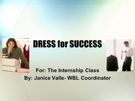 DRESS for SUCCESS For: The Internship Class By: Janice Valle- WBL Coordinator.