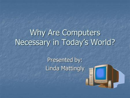 Why Are Computers Necessary in Today's World? Presented by: Linda Mattingly.