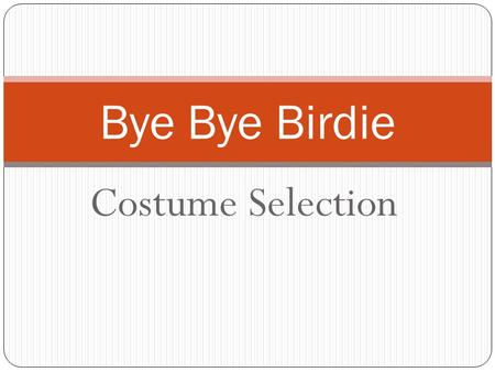 Costume Selection Bye Bye Birdie. Men's and Women's Costumes The five main components  Shape  Fit  Color (Details and prints)  Comfort  Appropriate.