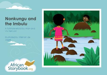 Nonkungu and the Imbulu A folktale retold by Alan and Viv Kenyon Illustrated by Wiehan de Jager.