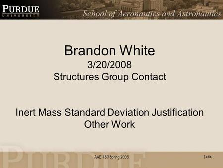AAE 450 Spring 20081 Brandon White 3/20/2008 Structures Group Contact Inert Mass Standard Deviation Justification Other Work.