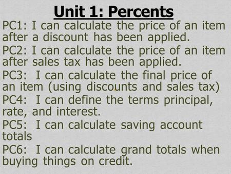 Unit 1: Percents PC1: I can calculate the price of an item after a discount has been applied. PC2: I can calculate the price of an item after sales tax.