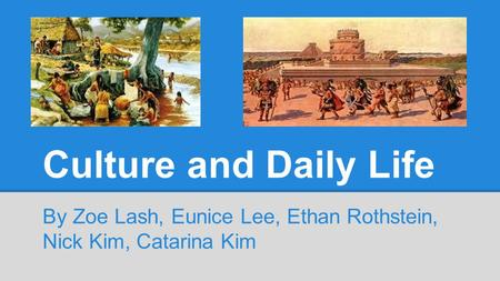 Culture and Daily Life By Zoe Lash, Eunice Lee, Ethan Rothstein, Nick Kim, Catarina Kim.