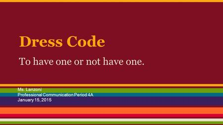 Dress Code To have one or not have one. Ms. Lanzoni Professional Communication Period 4A January 15, 2015.