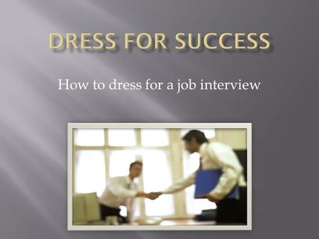 How to dress for a job interview.  Dress in a suit  Have a natural or neutral style  Be well groomed  Wear glasses with up-to-date frames  Wear minimal.