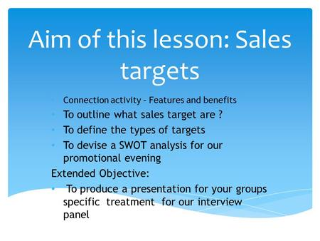 Aim of this lesson: Sales targets Connection activity – Features and benefits To outline what sales target are ? To define the types of targets To devise.