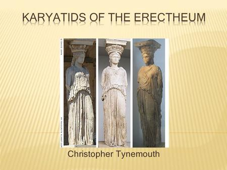 Christopher Tynemouth.  The Karyatids or the Erectheum Maidens were 6 statues that were used as columns to support the south porch of the Erectheum (Athena.