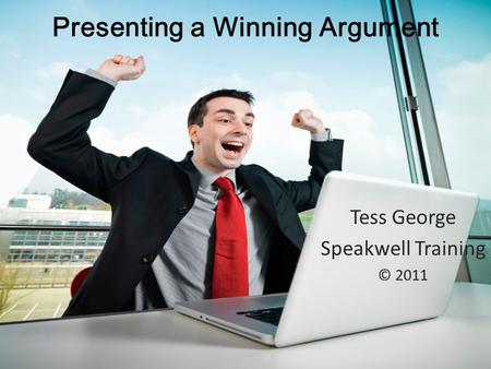 Presenting a Winning Argument Tess George Speakwell Training © 2011.