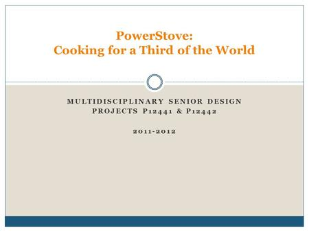 MULTIDISCIPLINARY SENIOR DESIGN PROJECTS P12441 & P12442 2011-2012 PowerStove: Cooking for a Third of the World.