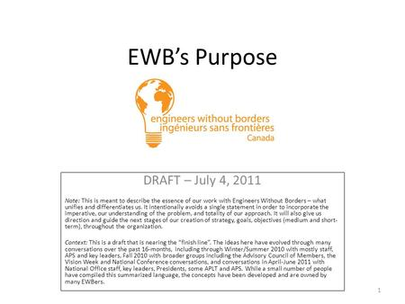 EWB's Purpose DRAFT – July 4, 2011 Note: This is meant to describe the essence of our work with Engineers Without Borders – what unifies and differentiates.