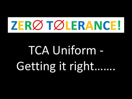TCA Uniform - Getting it right……. ZER TLERANCE!ZER TLERANCE!