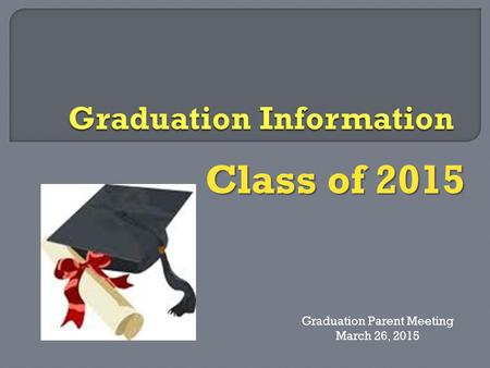 Class of 2015 Graduation Parent Meeting March 26, 2015.