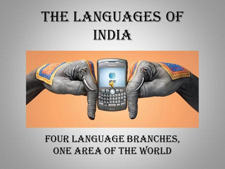 The Languages of India Four Language Branches, one area of the world.