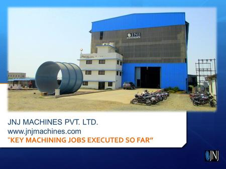 "JNJ MACHINES PVT. LTD. www.jnjmachines.com "" KEY MACHINING JOBS EXECUTED SO FAR"""