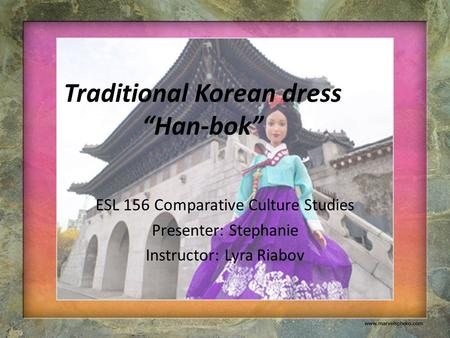 "Traditional Korean dress ""Han-bok"" ESL 156 Comparative Culture Studies Presenter: Stephanie Instructor: Lyra Riabov."
