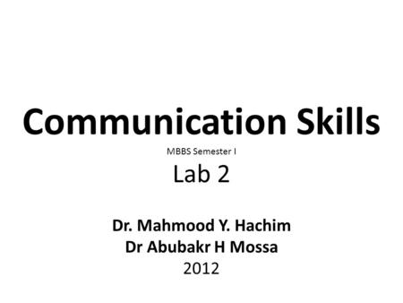 Communication Skills MBBS Semester I Lab 2 Dr. Mahmood Y. Hachim Dr Abubakr H Mossa 2012.
