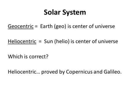 Solar System Geocentric = Earth (geo) is center of universe Heliocentric = Sun (helio) is center of universe Which is correct? Heliocentric… proved by.