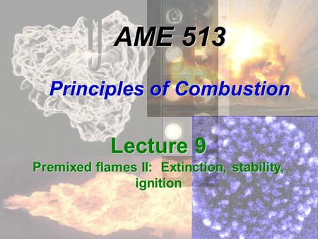 AME 513 Principles of Combustion Lecture 9 Premixed flames II: Extinction, stability, ignition.