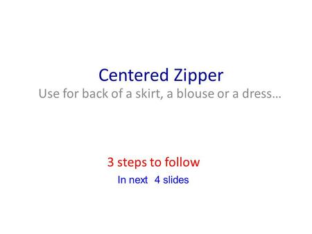 Centered Zipper Use for back of a skirt, a blouse or a dress… 3 steps to follow In next 4 slides.