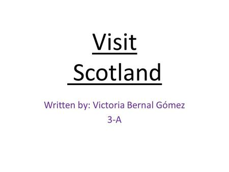 Visit Scotland Written by: Victoria Bernal Gómez 3-A.