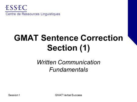 Centre de Ressources Linguistiques Session 1GMAT Verbal Success GMAT Sentence Correction Section (1) Written Communication Fundamentals.