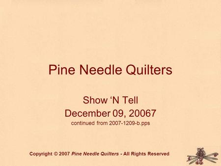 Pine Needle Quilters Show 'N Tell December 09, 20067 continued from 2007-1209-b.pps Copyright © 2007 Pine Needle Quilters - All Rights Reserved.