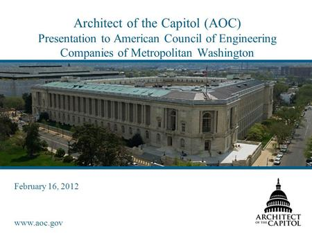 Www.aoc.gov Architect of the Capitol (AOC) Presentation to American Council of Engineering Companies of Metropolitan Washington February 16, 2012.