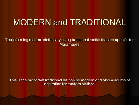 MODERN and TRADITIONAL Transforming modern clothes by using traditional motifs that are specific for Maramures This is the proof that traditional art can.