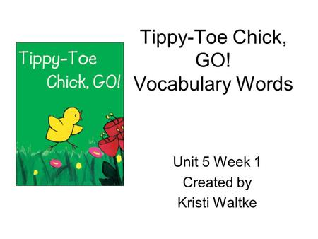 Tippy-Toe Chick, GO! Vocabulary Words Unit 5 Week 1 Created by Kristi Waltke.