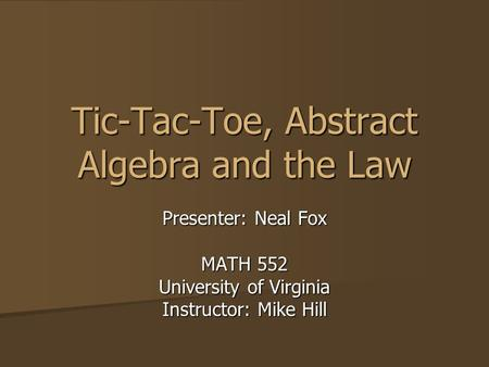 Tic-Tac-Toe, Abstract Algebra and the Law Presenter: Neal Fox MATH 552 University of Virginia Instructor: Mike Hill.