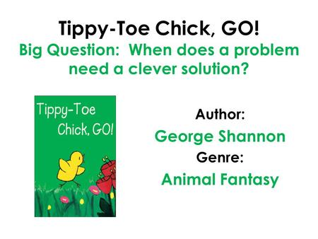 Tippy-Toe Chick, GO! Big Question: When does a problem need a clever solution? Author: George Shannon Genre: Animal Fantasy.