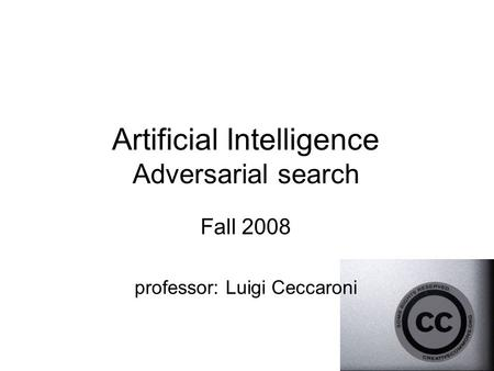 Artificial Intelligence Adversarial search Fall 2008 professor: Luigi Ceccaroni.