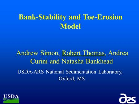 Bank-Stability and Toe-Erosion Model Andrew Simon, Robert Thomas, Andrea Curini and Natasha Bankhead USDA-ARS National Sedimentation Laboratory, Oxford,