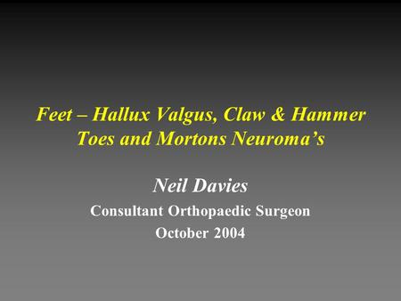Feet – Hallux Valgus, Claw & Hammer Toes and Mortons Neuroma's Neil Davies Consultant Orthopaedic Surgeon October 2004.