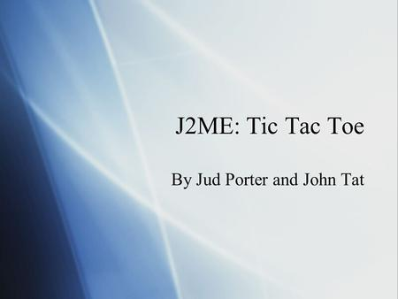 J2ME: Tic Tac Toe By Jud Porter and John Tat. Goals for Project  Design and implement multiplayer game  Network connectivity between mobile devices.