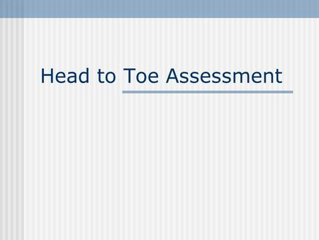Head to Toe Assessment Head Eyes: check sclera, conjunctiva, accomodation, PERRLA Mouth: pink, moist, without odor, teeth alignment, number of teeth,