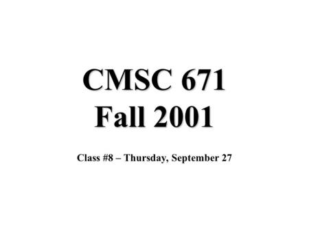 CMSC 671 Fall 2001 Class #8 – Thursday, September 27.