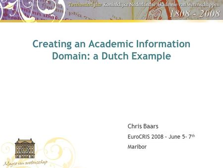 Creating an Academic Information Domain: a Dutch Example Chris Baars EuroCRIS 2008 – June 5- 7 th Maribor.