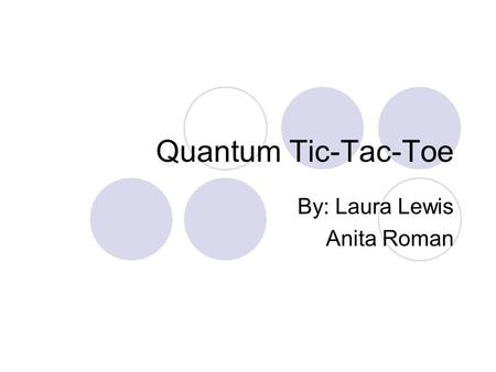 Quantum Tic-Tac-Toe By: Laura Lewis Anita Roman. Classical Physics Single state at a time Energy determines motion Deterministic Classical Simulation.