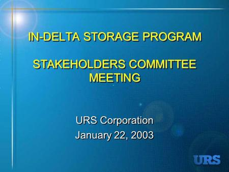 IN-DELTA STORAGE PROGRAM STAKEHOLDERS COMMITTEE MEETING URS Corporation January 22, 2003 URS Corporation January 22, 2003.