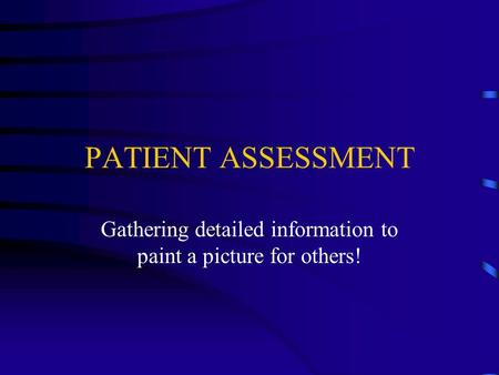 PATIENT ASSESSMENT Gathering detailed information to paint a picture for others!