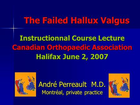 The Failed Hallux Valgus Instructionnal Course Lecture Canadian Orthopaedic Association Halifax June 2, 2007 André Perreault M.D. Montréal, private practice.