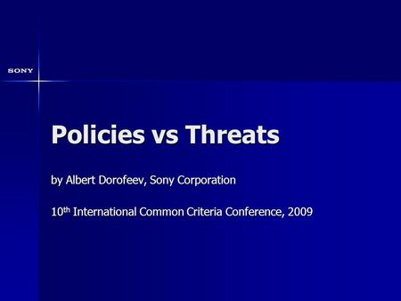 Policies vs Threats by Albert Dorofeev, Sony Corporation 10 th International Common Criteria Conference, 2009.