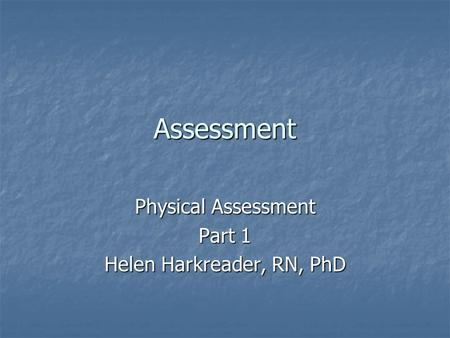 Assessment Physical Assessment Part 1 Helen Harkreader, RN, PhD.