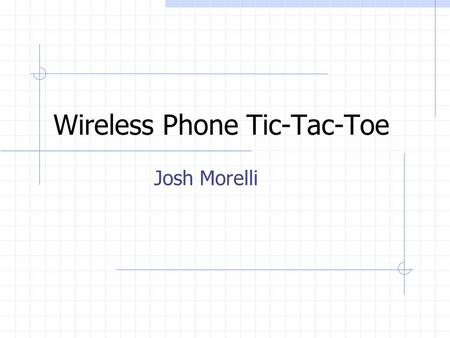 Wireless Phone Tic-Tac-Toe Josh Morelli. Project Description The purpose is to illustrate the interfacing of hardware and wireless phones using standard.