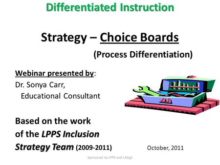 Differentiated Instruction Differentiated Instruction Strategy – Choice Boards (Process Differentiation) Webinar presented by: Dr. Sonya Carr, Educational.